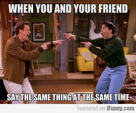 When You And Your Friend...